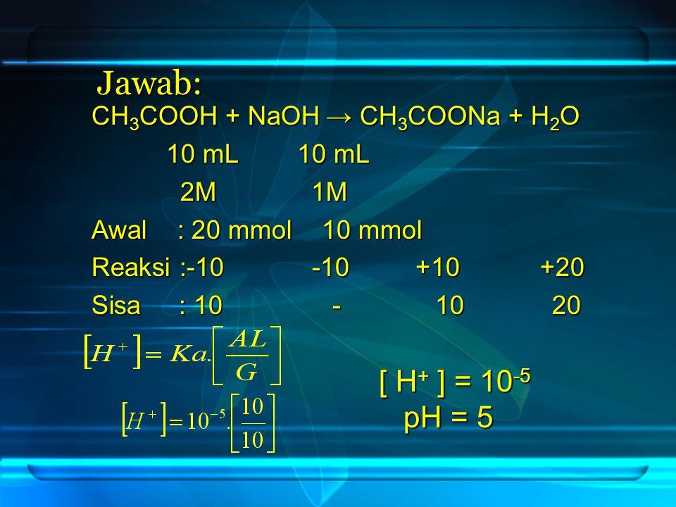 Jawab: [ H+ ] = 10-5 pH = 5 CH3COOH + NaOH → CH3COONa + H2O